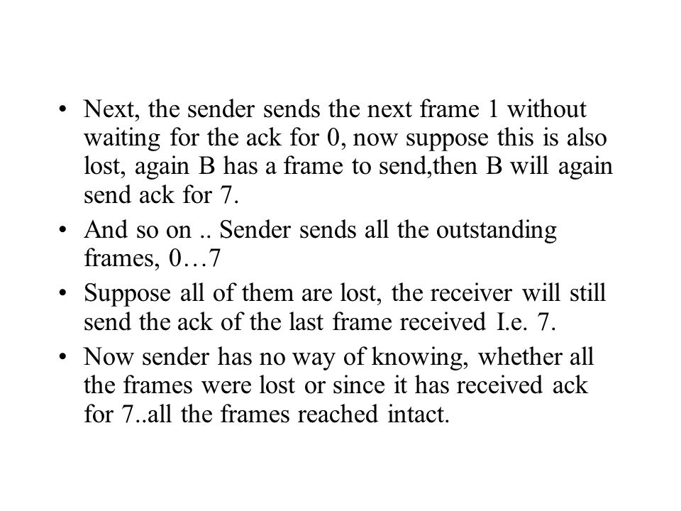 Next, the sender sends the next frame 1 without waiting for the ack for 0, now suppose this is also lost, again B has a frame to send,then B will agai