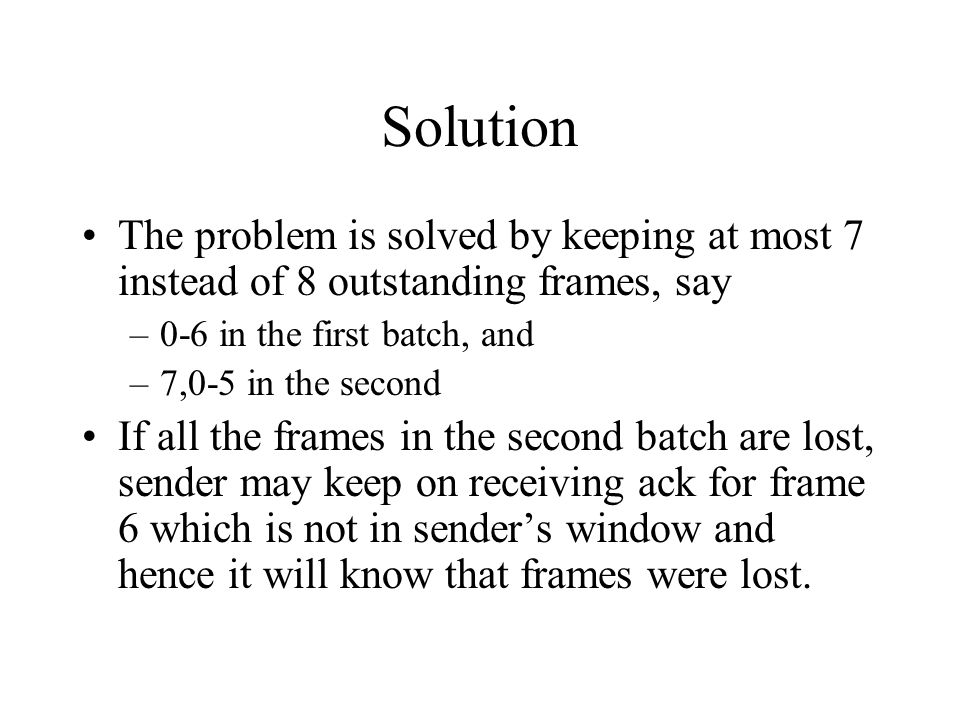 Solution The problem is solved by keeping at most 7 instead of 8 outstanding frames, say –0-6 in the first batch, and –7,0-5 in the second If all the frames in the second batch are lost, sender may keep on receiving ack for frame 6 which is not in senders window and hence it will know that frames were lost.