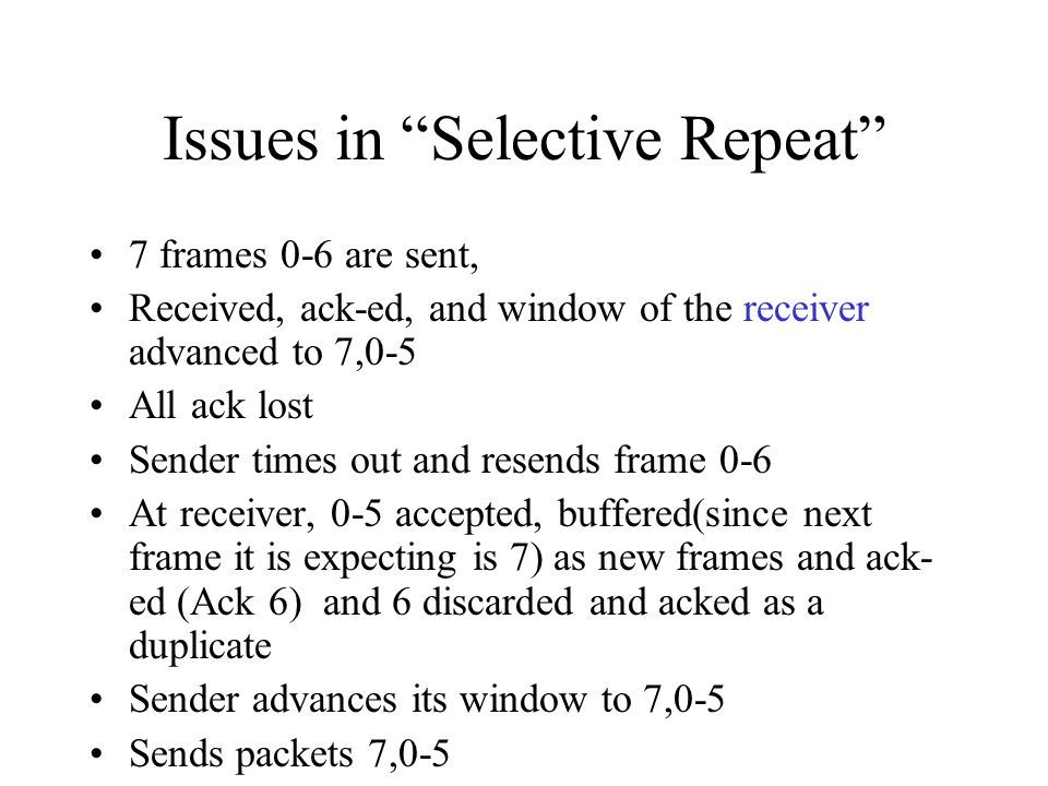 Issues in Selective Repeat 7 frames 0-6 are sent, Received, ack-ed, and window of the receiver advanced to 7,0-5 All ack lost Sender times out and res