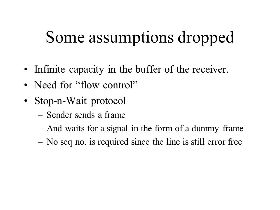 Some assumptions dropped Infinite capacity in the buffer of the receiver. Need for flow control Stop-n-Wait protocol –Sender sends a frame –And waits