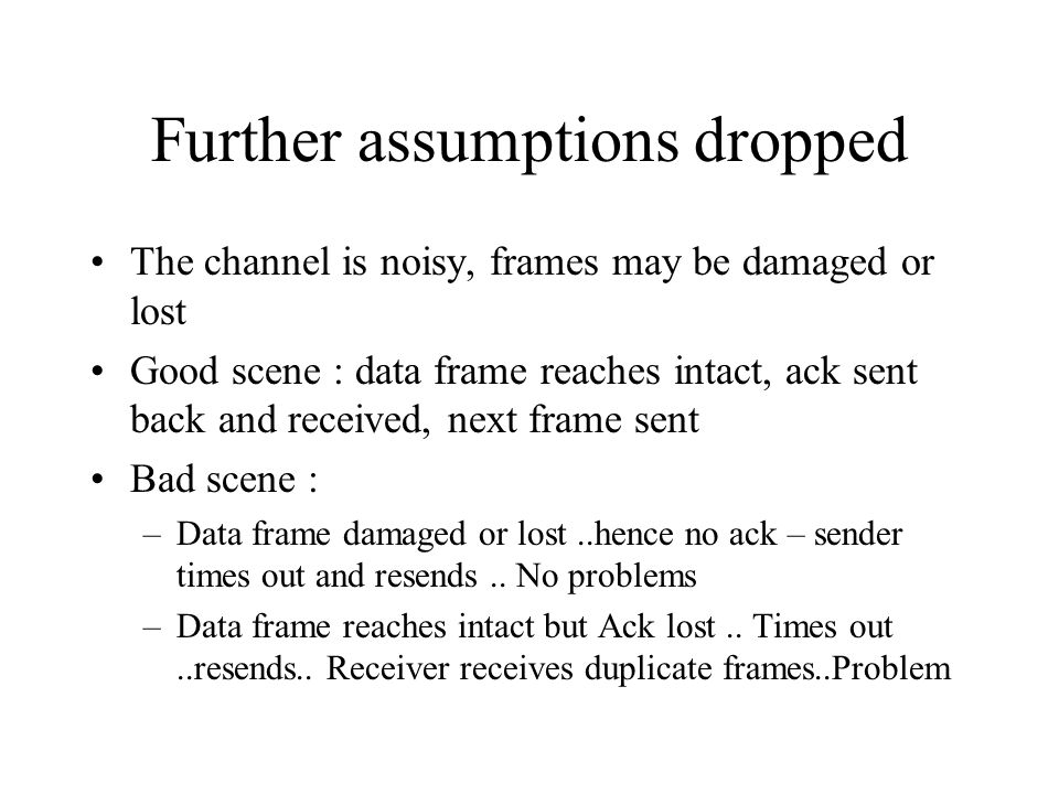 Further assumptions dropped The channel is noisy, frames may be damaged or lost Good scene : data frame reaches intact, ack sent back and received, next frame sent Bad scene : –Data frame damaged or lost..hence no ack – sender times out and resends..