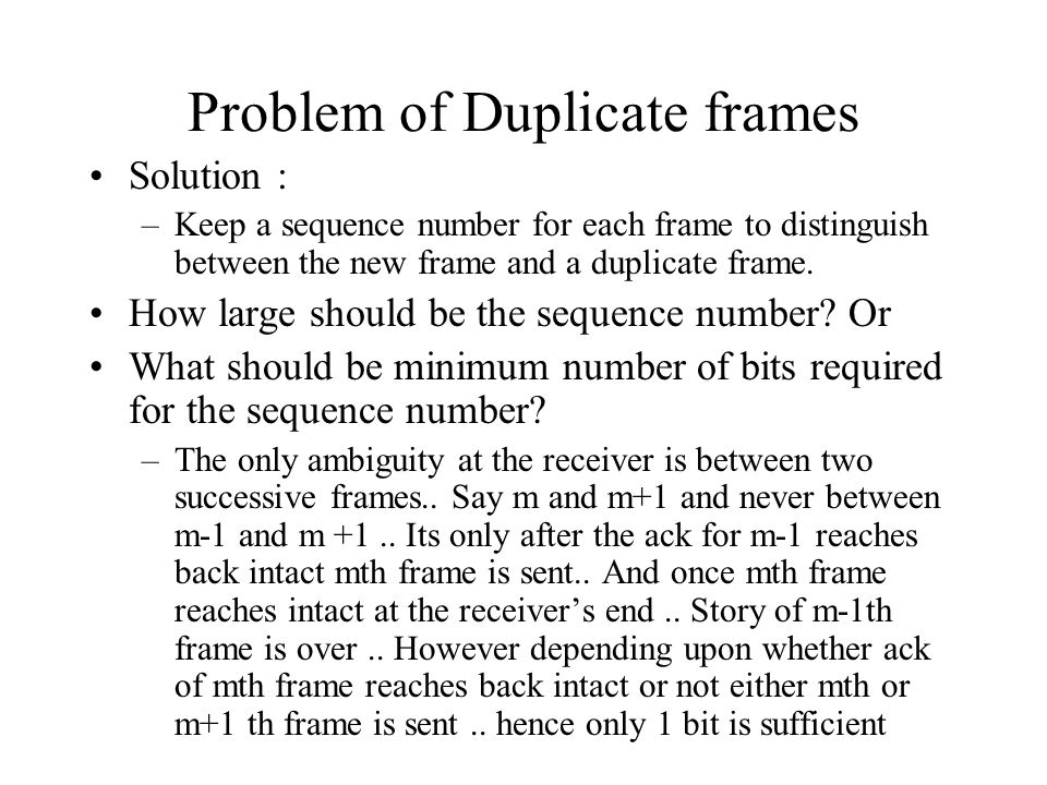 Problem of Duplicate frames Solution : –Keep a sequence number for each frame to distinguish between the new frame and a duplicate frame. How large sh