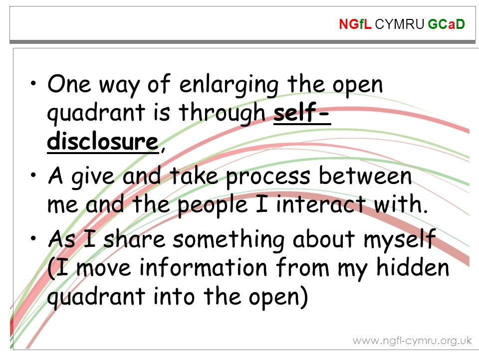 NGfL CYMRU GCaD www.ngfl-cymru.org.uk One way of enlarging the open quadrant is through self- disclosure, A give and take process between me and the p