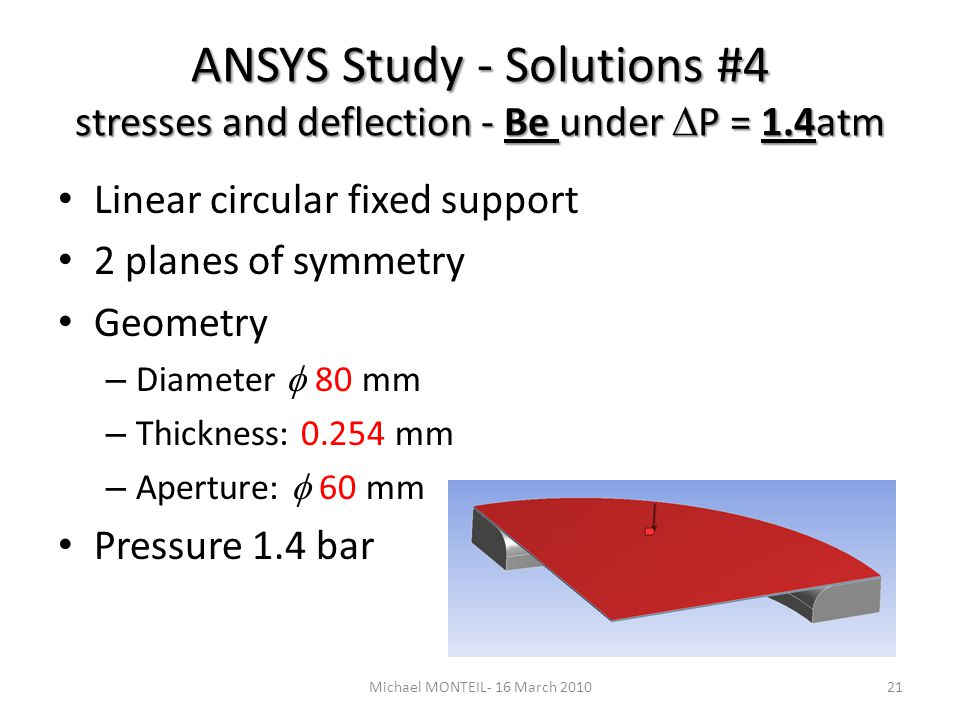 ANSYS Study - Solutions #4 stresses and deflection - Be under P = 1.4atm Linear circular fixed support 2 planes of symmetry Geometry – Diameter 80 mm