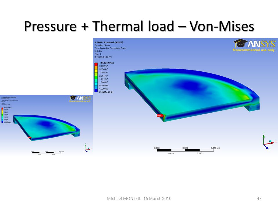Pressure + Thermal load – Von-Mises 47Michael MONTEIL- 16 March 2010