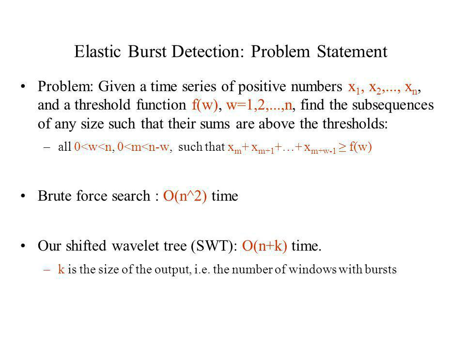Elastic Burst Detection: Problem Statement Problem: Given a time series of positive numbers x 1, x 2,..., x n, and a threshold function f(w), w=1,2,..