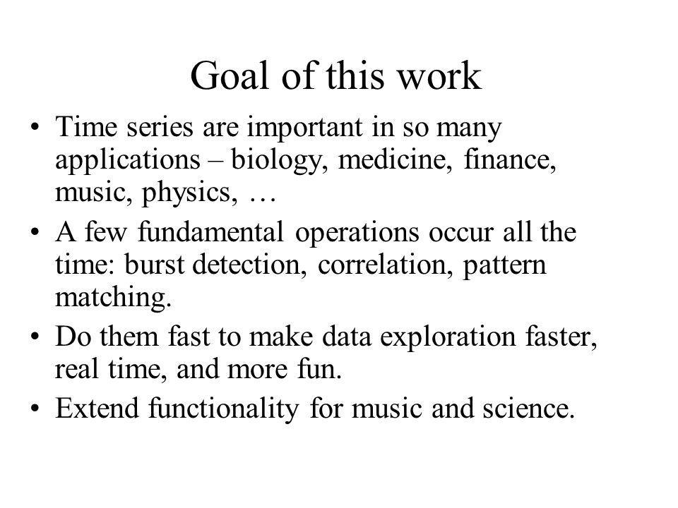 Goal of this work Time series are important in so many applications – biology, medicine, finance, music, physics, … A few fundamental operations occur