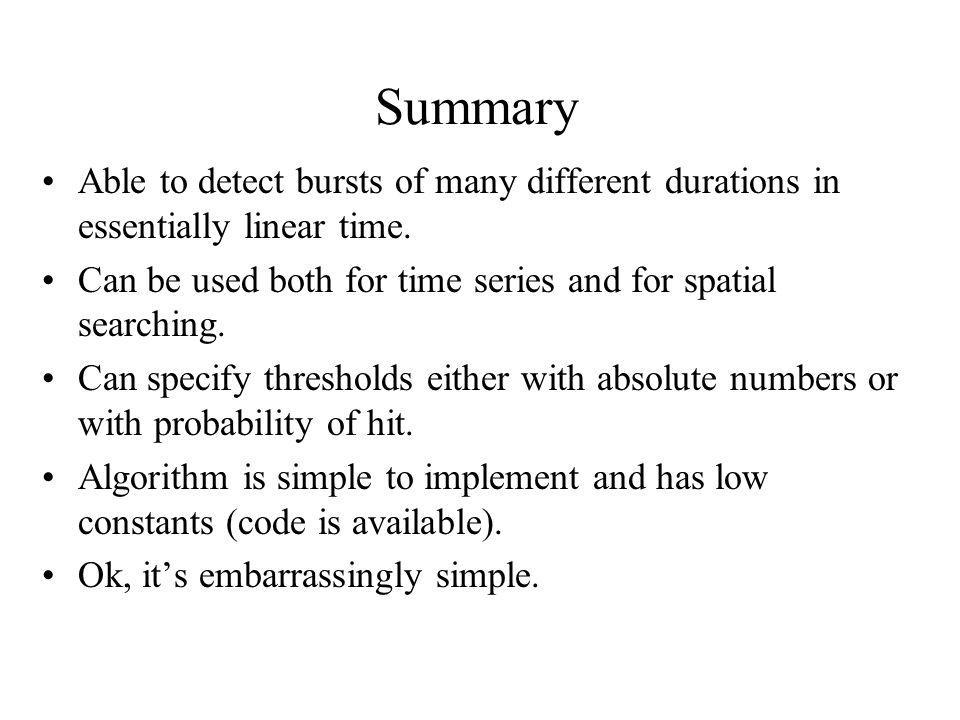 Summary Able to detect bursts of many different durations in essentially linear time. Can be used both for time series and for spatial searching. Can