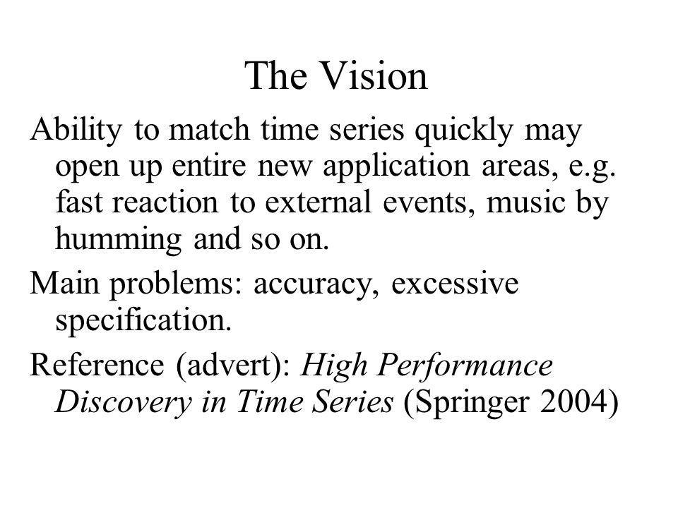 The Vision Ability to match time series quickly may open up entire new application areas, e.g. fast reaction to external events, music by humming and