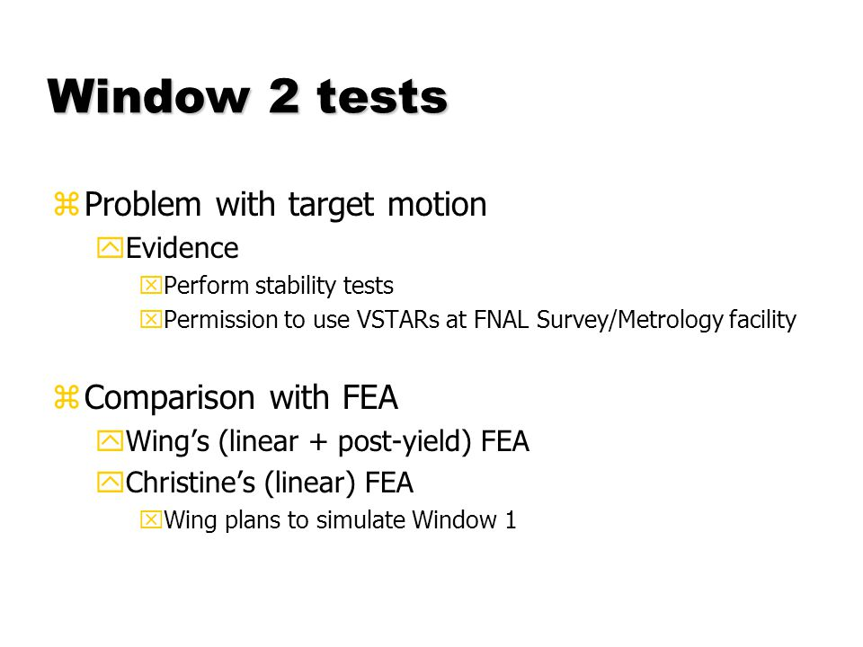 Window 2 tests zProblem with target motion yEvidence xPerform stability tests xPermission to use VSTARs at FNAL Survey/Metrology facility zComparison with FEA yWings (linear + post-yield) FEA yChristines (linear) FEA xWing plans to simulate Window 1