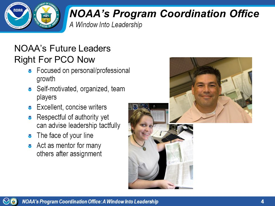 NOAA s Program Coordination Office: A Window Into Leadership4 NOAAs Program Coordination Office A Window Into Leadership NOAAs Future Leaders Right For PCO Now Focused on personal/professional growth Self-motivated, organized, team players Excellent, concise writers Respectful of authority yet can advise leadership tactfully The face of your line Act as mentor for many others after assignment