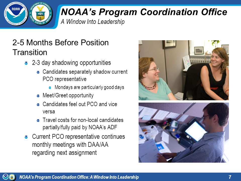 NOAA s Program Coordination Office: A Window Into Leadership7 NOAAs Program Coordination Office A Window Into Leadership 2-5 Months Before Position Transition 2-3 day shadowing opportunities Candidates separately shadow current PCO representative Mondays are particularly good days Meet/Greet opportunity Candidates feel out PCO and vice versa Travel costs for non-local candidates partially/fully paid by NOAAs ADF Current PCO representative continues monthly meetings with DAA/AA regarding next assignment