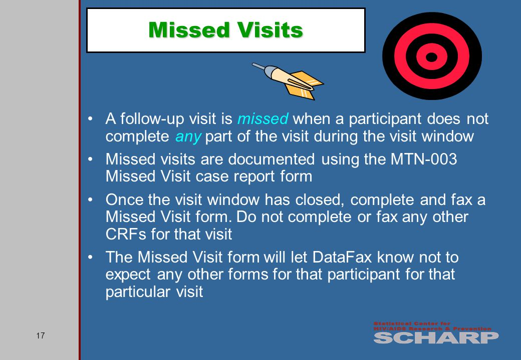 17 Missed Visits A follow-up visit is missed when a participant does not complete any part of the visit during the visit window Missed visits are documented using the MTN-003 Missed Visit case report form Once the visit window has closed, complete and fax a Missed Visit form.