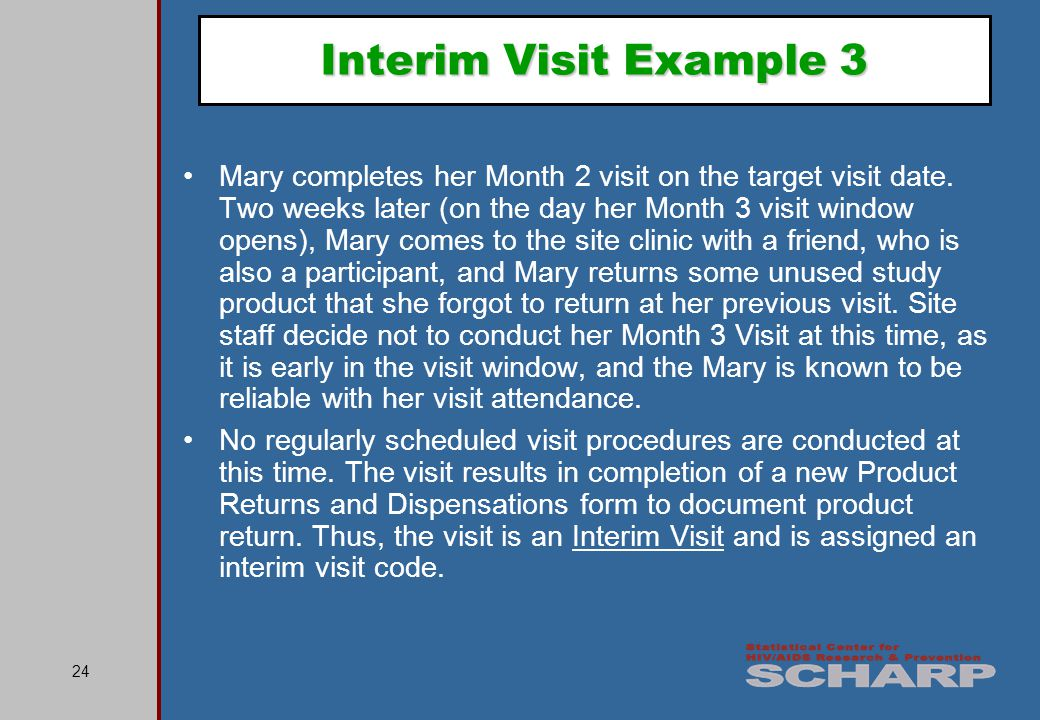 24 Interim Visit Example 3 Mary completes her Month 2 visit on the target visit date.