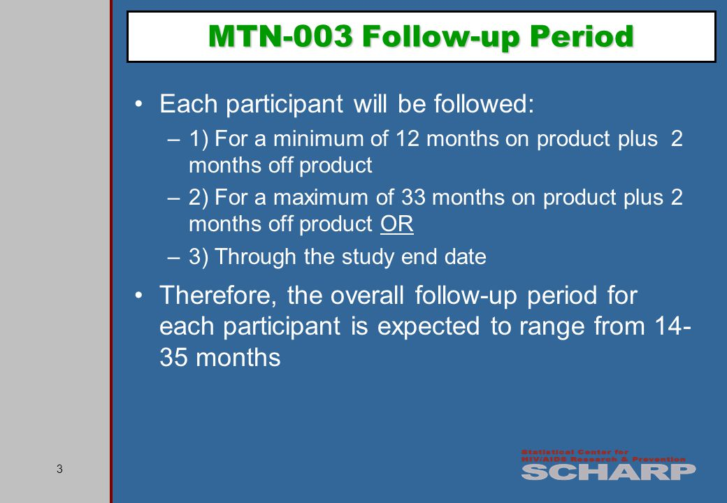 3 MTN-003 Follow-up Period Each participant will be followed: –1) For a minimum of 12 months on product plus 2 months off product –2) For a maximum of 33 months on product plus 2 months off product OR –3) Through the study end date Therefore, the overall follow-up period for each participant is expected to range from 14- 35 months