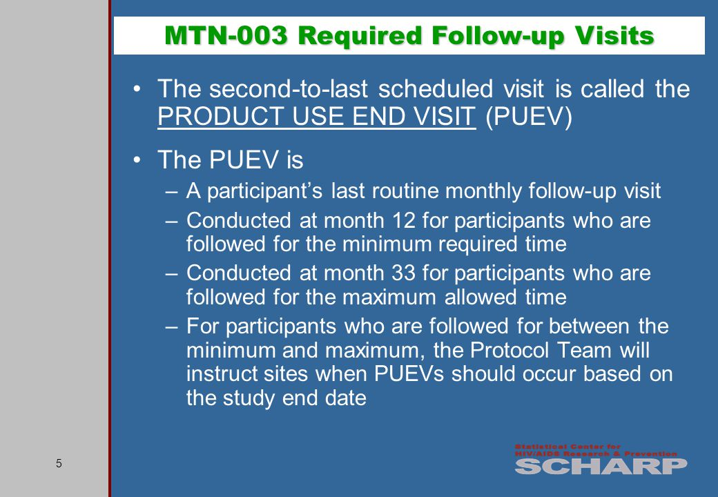 5 The second-to-last scheduled visit is called the PRODUCT USE END VISIT (PUEV) The PUEV is –A participants last routine monthly follow-up visit –Conducted at month 12 for participants who are followed for the minimum required time –Conducted at month 33 for participants who are followed for the maximum allowed time –For participants who are followed for between the minimum and maximum, the Protocol Team will instruct sites when PUEVs should occur based on the study end date MTN-003 Required Follow-up Visits