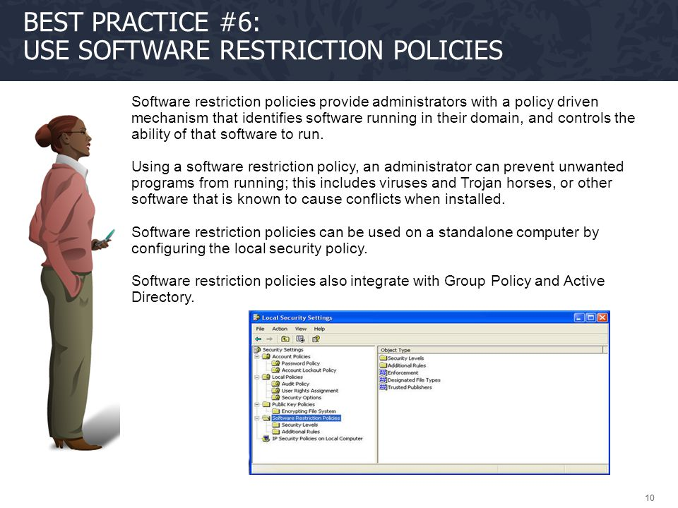 10 BEST PRACTICE #6: USE SOFTWARE RESTRICTION POLICIES Software restriction policies provide administrators with a policy driven mechanism that identi