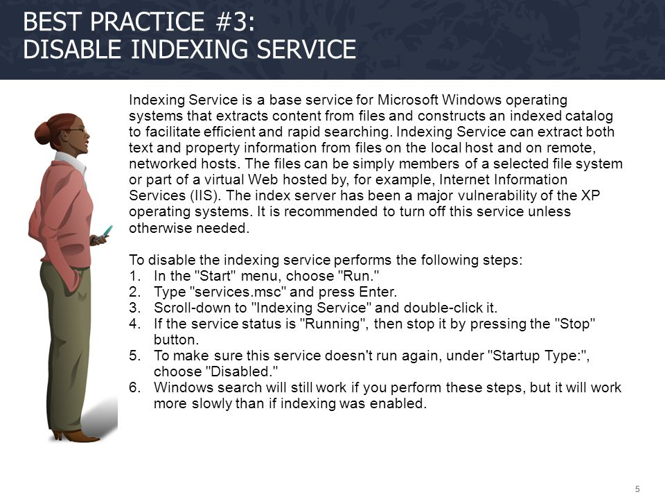 555 BEST PRACTICE #3: DISABLE INDEXING SERVICE Indexing Service is a base service for Microsoft Windows operating systems that extracts content from f