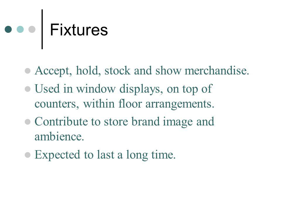 Fixtures Accept, hold, stock and show merchandise. Used in window displays, on top of counters, within floor arrangements. Contribute to store brand i