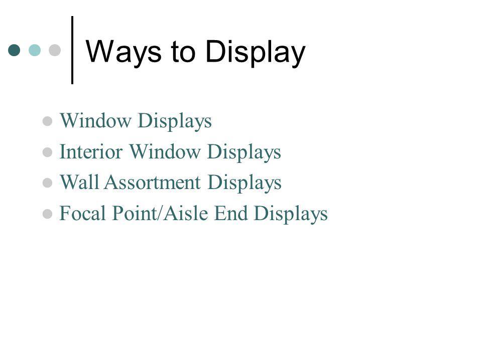 Ways to Display Window Displays Interior Window Displays Wall Assortment Displays Focal Point/Aisle End Displays