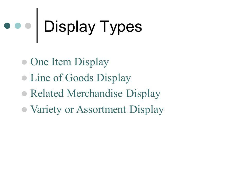 Display Types One Item Display Line of Goods Display Related Merchandise Display Variety or Assortment Display