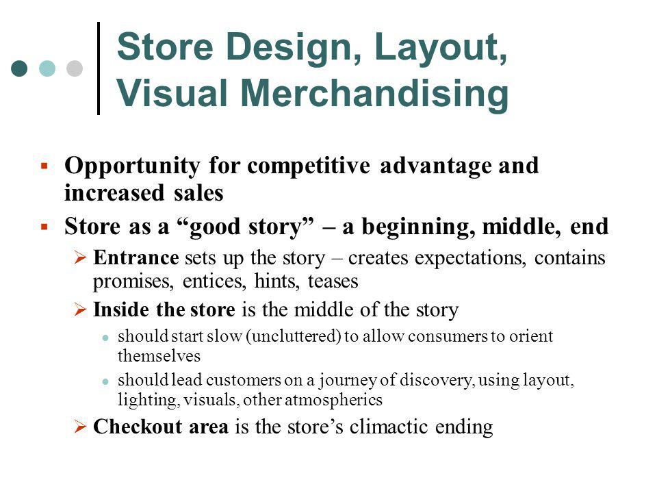 Store Design, Layout, Visual Merchandising Opportunity for competitive advantage and increased sales Store as a good story – a beginning, middle, end