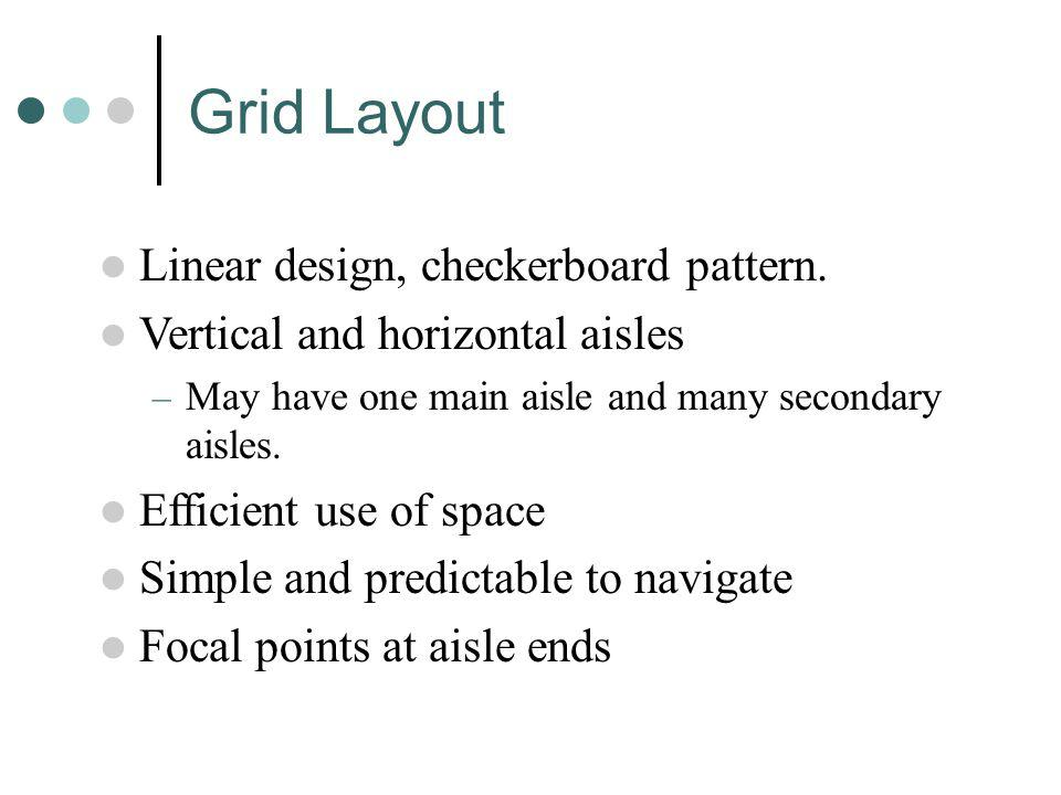 Linear design, checkerboard pattern. Vertical and horizontal aisles – May have one main aisle and many secondary aisles. Efficient use of space Simple