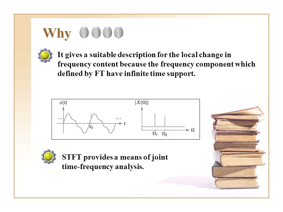 Why It gives a suitable description for the local change in frequency content because the frequency component which defined by FT have infinite time s