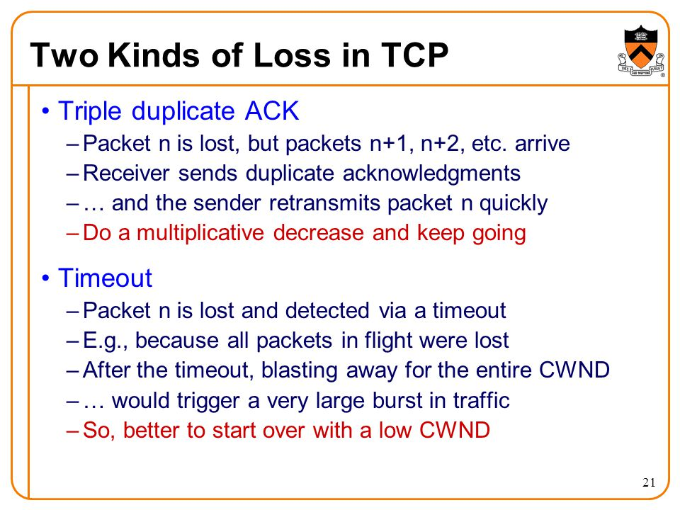 21 Two Kinds of Loss in TCP Triple duplicate ACK –Packet n is lost, but packets n+1, n+2, etc. arrive –Receiver sends duplicate acknowledgments –… and