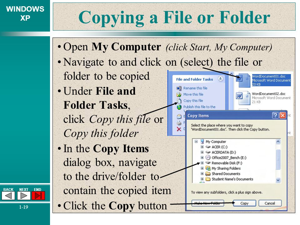 WINDOWS XP BACKNEXTEND 1-19 Copying a File or Folder Open My Computer (click Start, My Computer) Navigate to and click on (select) the file or folder