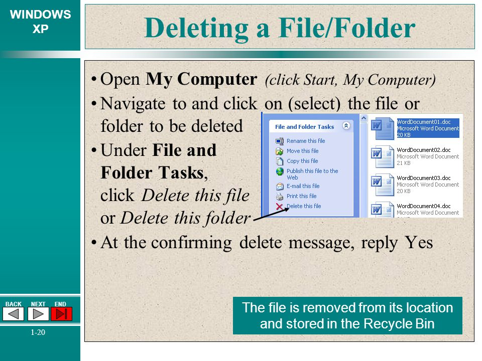 WINDOWS XP BACKNEXTEND 1-20 Deleting a File/Folder Open My Computer (click Start, My Computer) Navigate to and click on (select) the file or folder to
