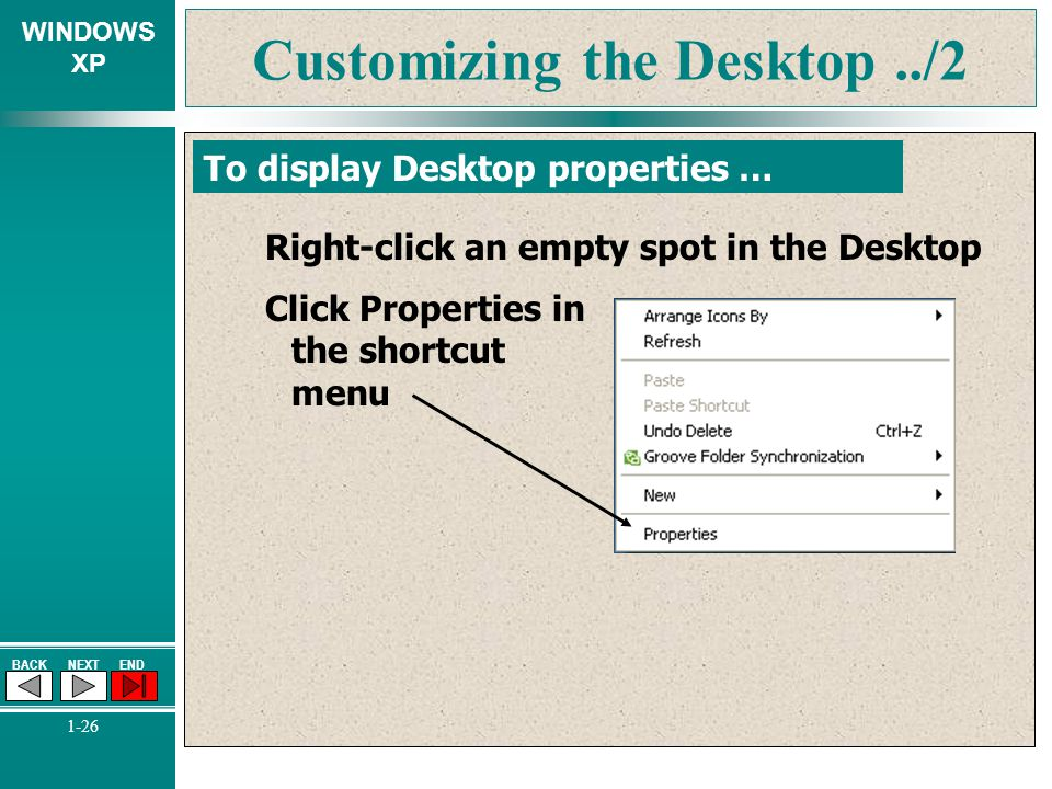 WINDOWS XP BACKNEXTEND 1-26 Customizing the Desktop../2 To display Desktop properties … Right-click an empty spot in the Desktop Click Properties in t