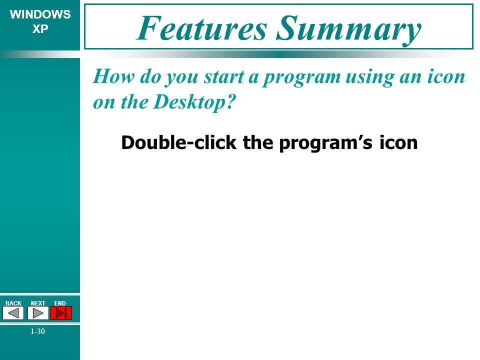 WINDOWS XP BACKNEXTEND 1-30 Features Summary How do you start a program using an icon on the Desktop? Double-click the programs icon