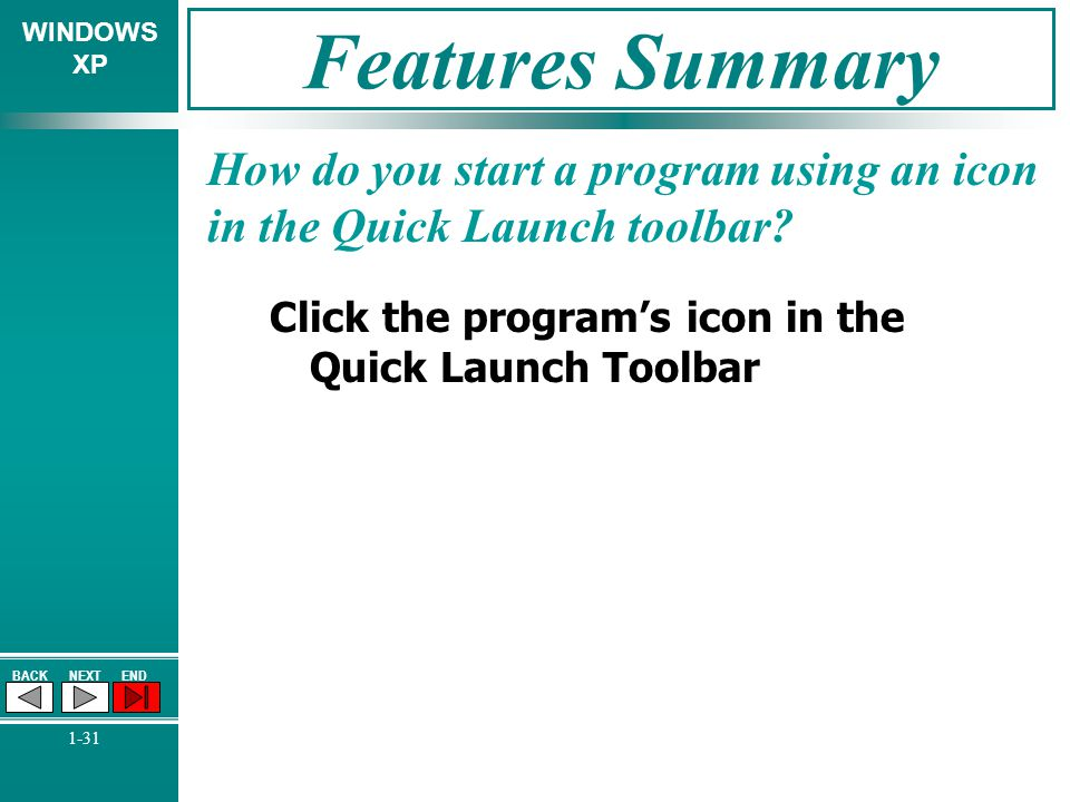 WINDOWS XP BACKNEXTEND 1-31 Features Summary How do you start a program using an icon in the Quick Launch toolbar? Click the programs icon in the Quic