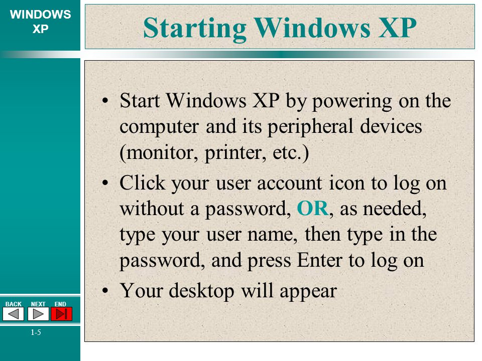WINDOWS XP BACKNEXTEND 1-5 Starting Windows XP Start Windows XP by powering on the computer and its peripheral devices (monitor, printer, etc.) Click
