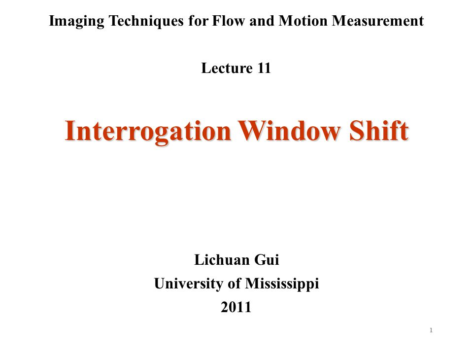 1 Imaging Techniques for Flow and Motion Measurement Lecture 11 Lichuan Gui University of Mississippi 2011 Interrogation Window Shift