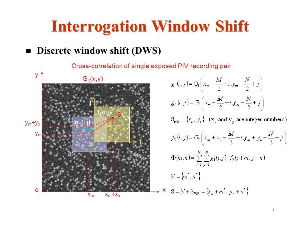 3 Discrete window shift (DWS) Interrogation Window Shift G 2 (x,y) o y x xmxm ymym o j i g 1 (i,j) S WS x m +x s y m +y s f 2 (i,j) o j i S S Cross-correlation of single exposed PIV recording pair