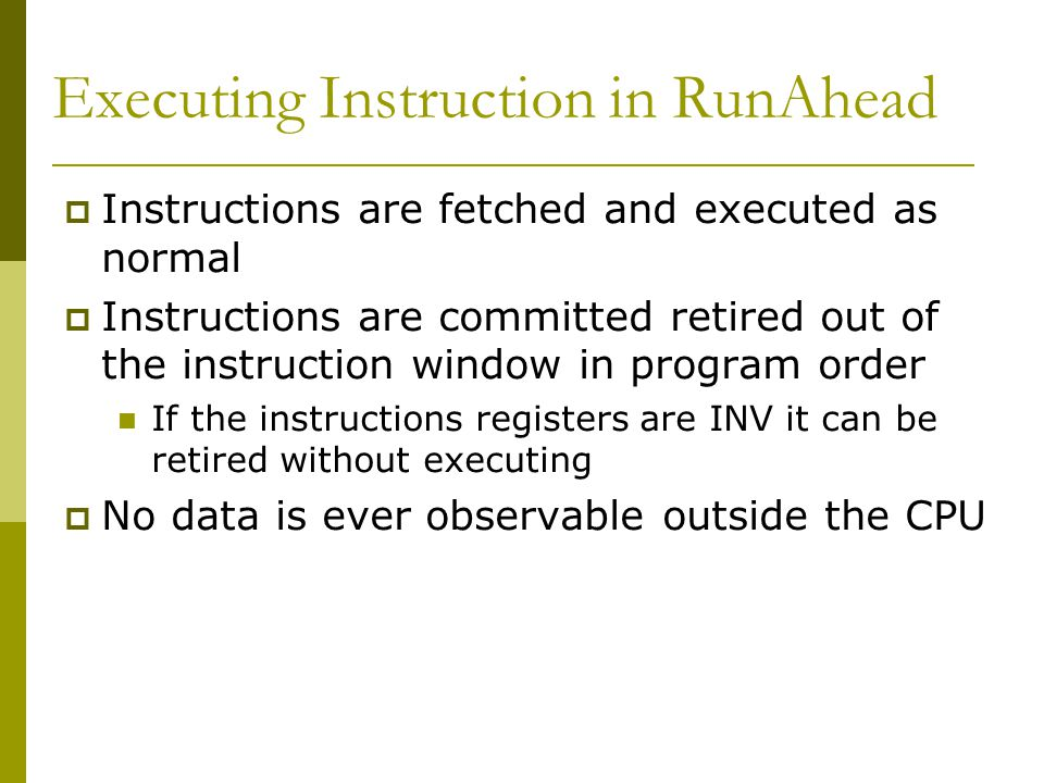Executing Instruction in RunAhead Instructions are fetched and executed as normal Instructions are committed retired out of the instruction window in