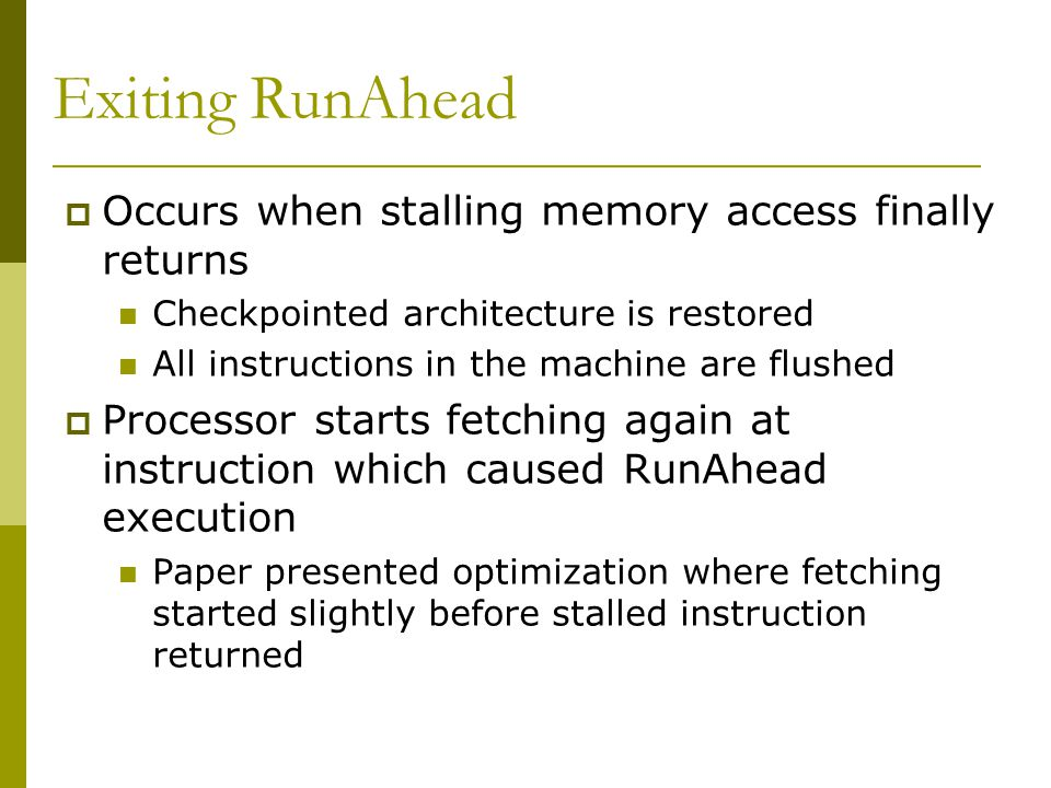 Exiting RunAhead Occurs when stalling memory access finally returns Checkpointed architecture is restored All instructions in the machine are flushed