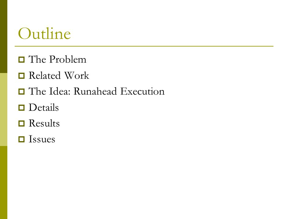 Outline The Problem Related Work The Idea: Runahead Execution Details Results Issues