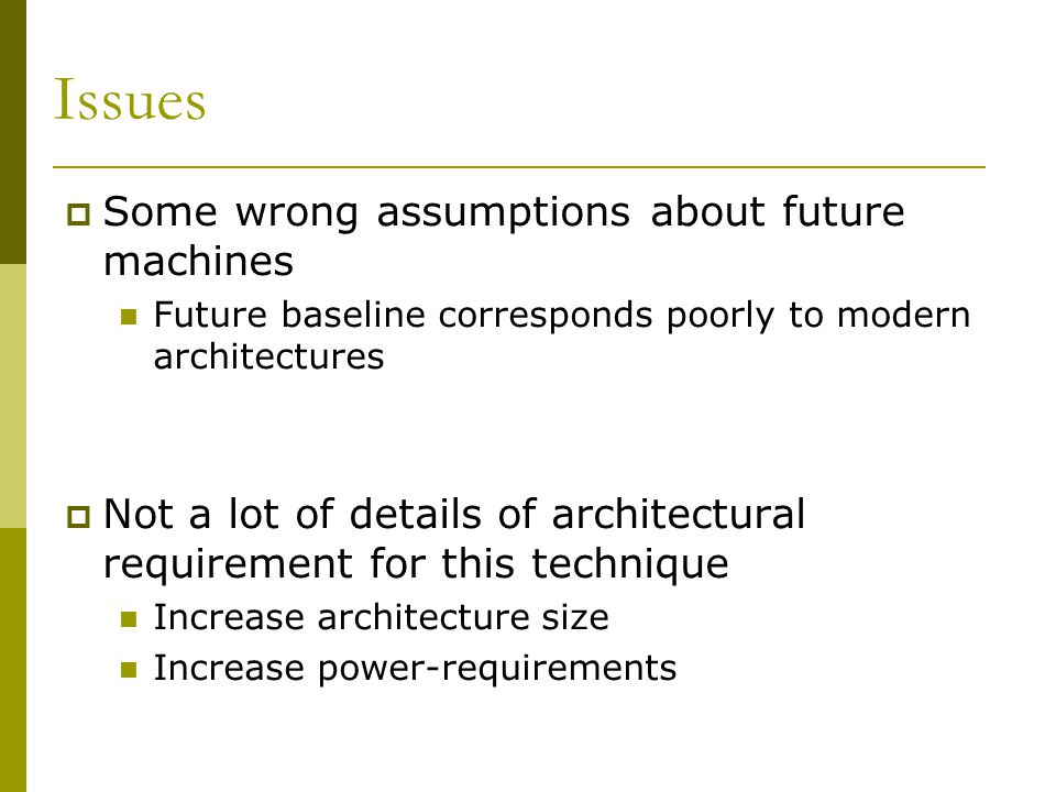 Issues Some wrong assumptions about future machines Future baseline corresponds poorly to modern architectures Not a lot of details of architectural r
