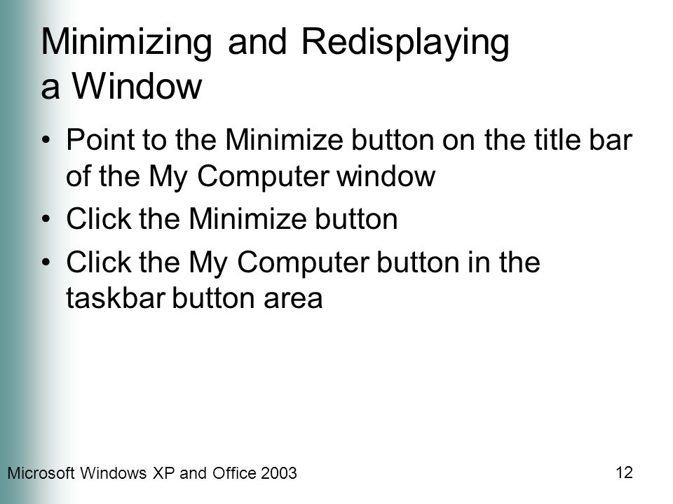 Microsoft Windows XP and Office 2003 12 Minimizing and Redisplaying a Window Point to the Minimize button on the title bar of the My Computer window C