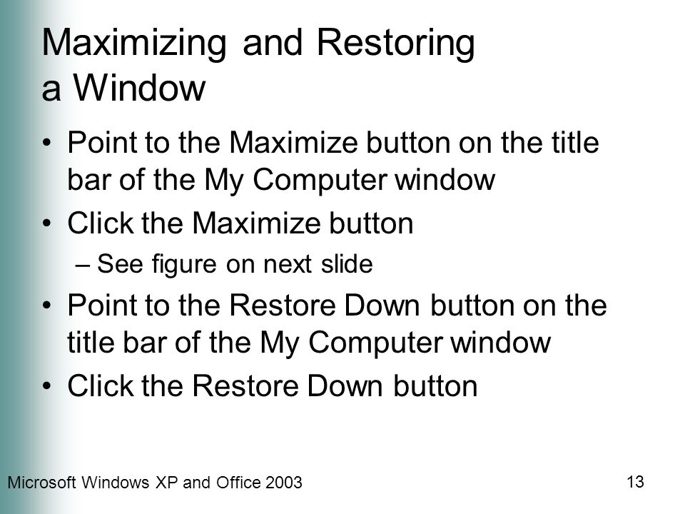 Microsoft Windows XP and Office 2003 13 Maximizing and Restoring a Window Point to the Maximize button on the title bar of the My Computer window Click the Maximize button –See figure on next slide Point to the Restore Down button on the title bar of the My Computer window Click the Restore Down button
