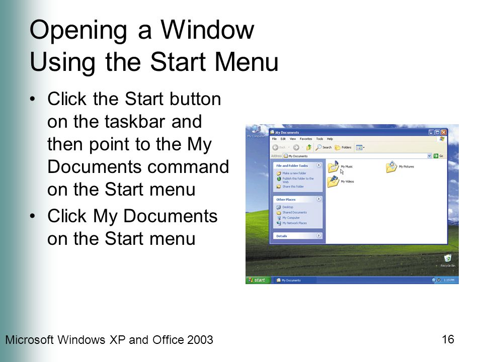 Microsoft Windows XP and Office 2003 16 Opening a Window Using the Start Menu Click the Start button on the taskbar and then point to the My Documents