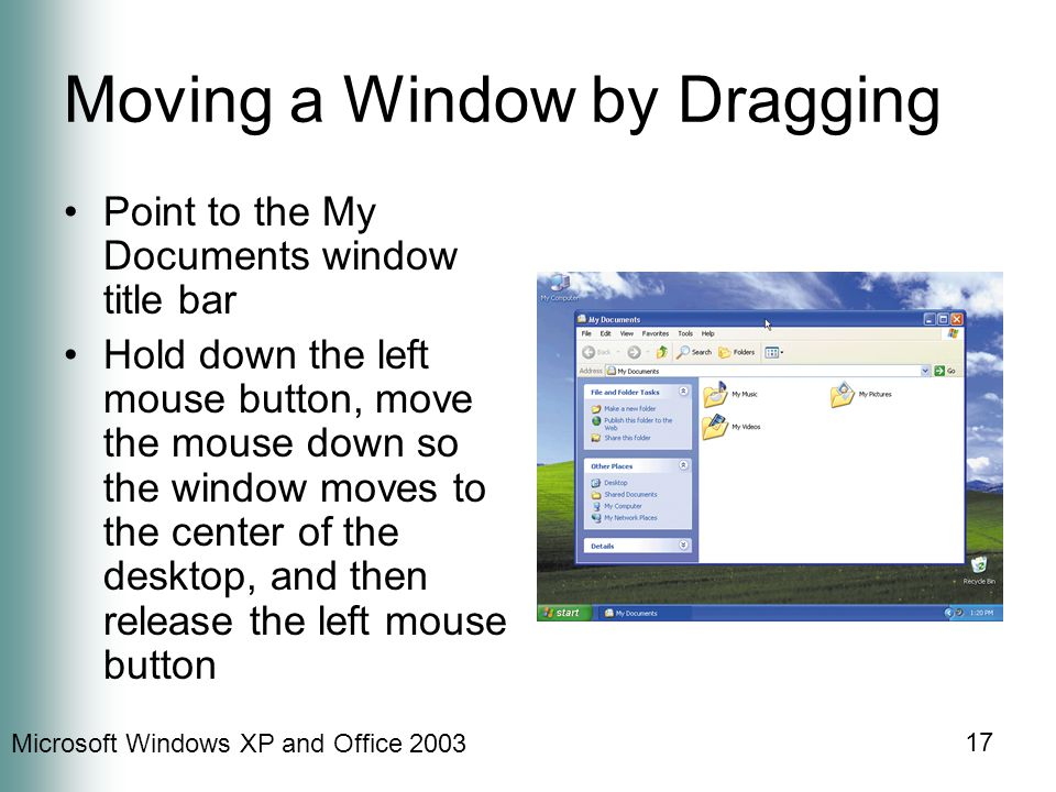 Microsoft Windows XP and Office 2003 17 Moving a Window by Dragging Point to the My Documents window title bar Hold down the left mouse button, move the mouse down so the window moves to the center of the desktop, and then release the left mouse button