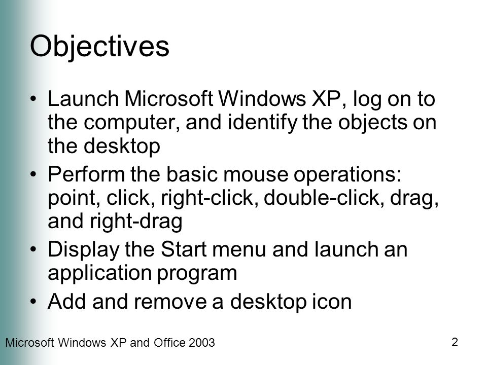 Microsoft Windows XP and Office 2003 2 Objectives Launch Microsoft Windows XP, log on to the computer, and identify the objects on the desktop Perform the basic mouse operations: point, click, right-click, double-click, drag, and right-drag Display the Start menu and launch an application program Add and remove a desktop icon