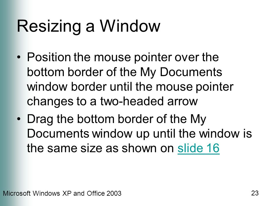 Microsoft Windows XP and Office 2003 23 Resizing a Window Position the mouse pointer over the bottom border of the My Documents window border until the mouse pointer changes to a two-headed arrow Drag the bottom border of the My Documents window up until the window is the same size as shown on slide 16slide 16