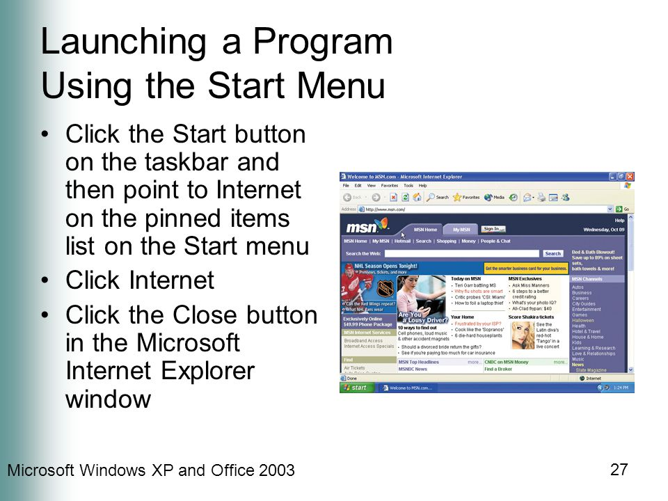 Microsoft Windows XP and Office 2003 27 Launching a Program Using the Start Menu Click the Start button on the taskbar and then point to Internet on the pinned items list on the Start menu Click Internet Click the Close button in the Microsoft Internet Explorer window