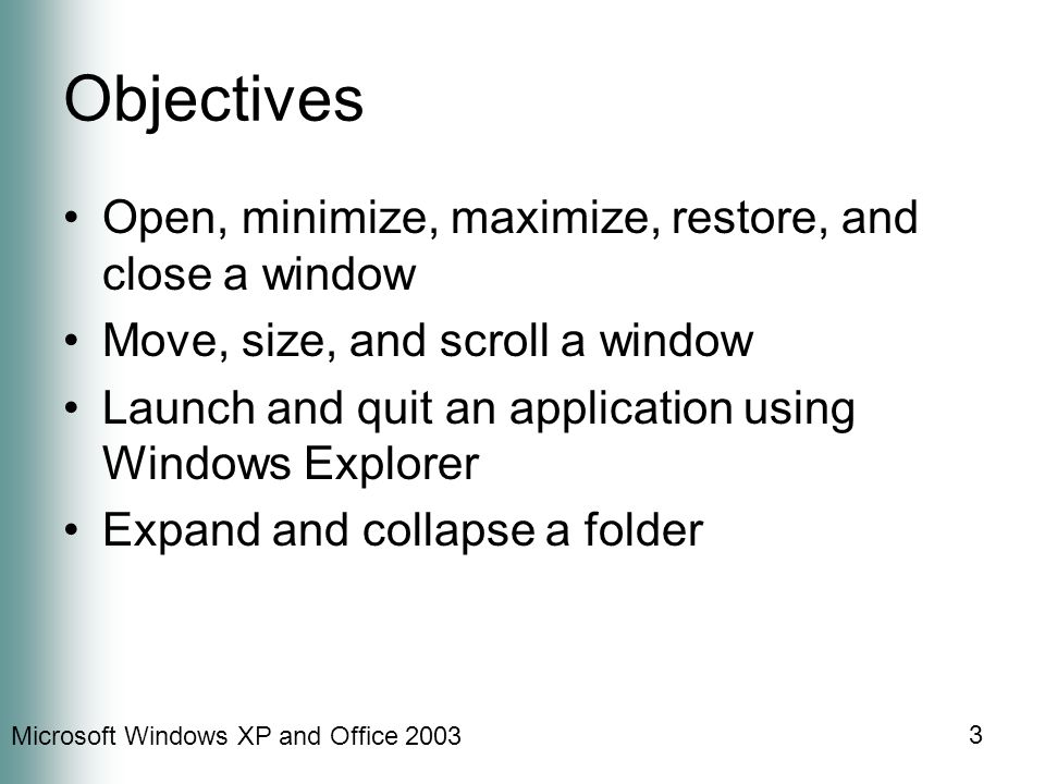 Microsoft Windows XP and Office 2003 3 Objectives Open, minimize, maximize, restore, and close a window Move, size, and scroll a window Launch and qui