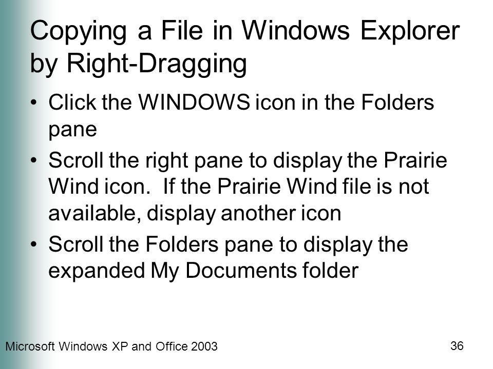 Microsoft Windows XP and Office 2003 36 Copying a File in Windows Explorer by Right-Dragging Click the WINDOWS icon in the Folders pane Scroll the right pane to display the Prairie Wind icon.